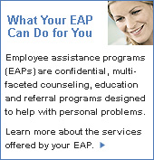 What Your EAP Can Do For You - Employee assistance programs (EAPs) are confidential, multifaceted counseling, education and referral programs designed to help with personal problems. Learn more about the services offered by your EAP. Click here.